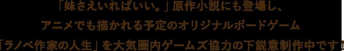 「妹さえいればいい。」原作小説にも登場し、アニメでも描かれる予定のオリジナルボードゲーム「ラノベ作家の人生」を大気圏内ゲームズ協力の下鋭意制作中です!